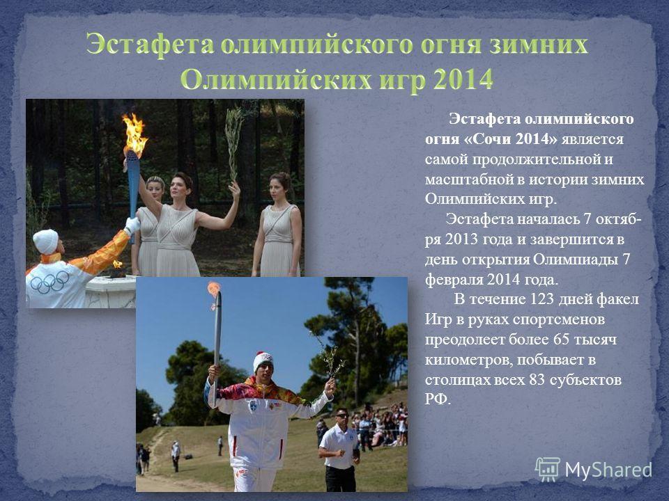 Э стафета олимпийского огня «Сочи 2014» является самой продолжительной и масштабной в истории зимних Олимпийских игр. Эстафета началась 7 октяб- ря 2013 года и завершится в день открытия Олимпиады 7 февраля 2014 года. В течение 123 дней факел Игр в р