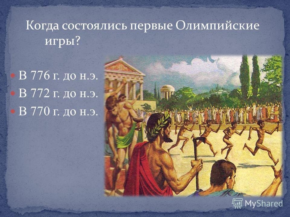 Когда состоялись первые Олимпийские игры? В 776 г. до н.э. В 772 г. до н.э. В 770 г. до н.э.