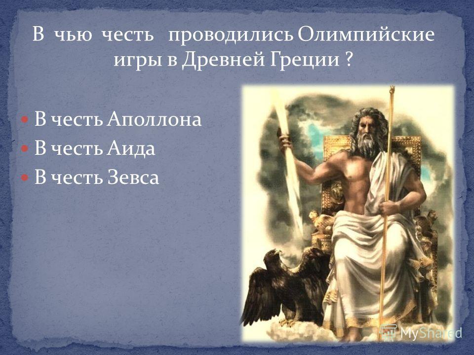 В чью честь проводились Олимпийские игры в Древней Греции ? В честь Аполлона В честь Аида В честь Зевса