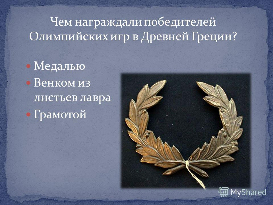 Чем награждали победителей Олимпийских игр в Древней Греции? Медалью Венком из листьев лавра Грамотой