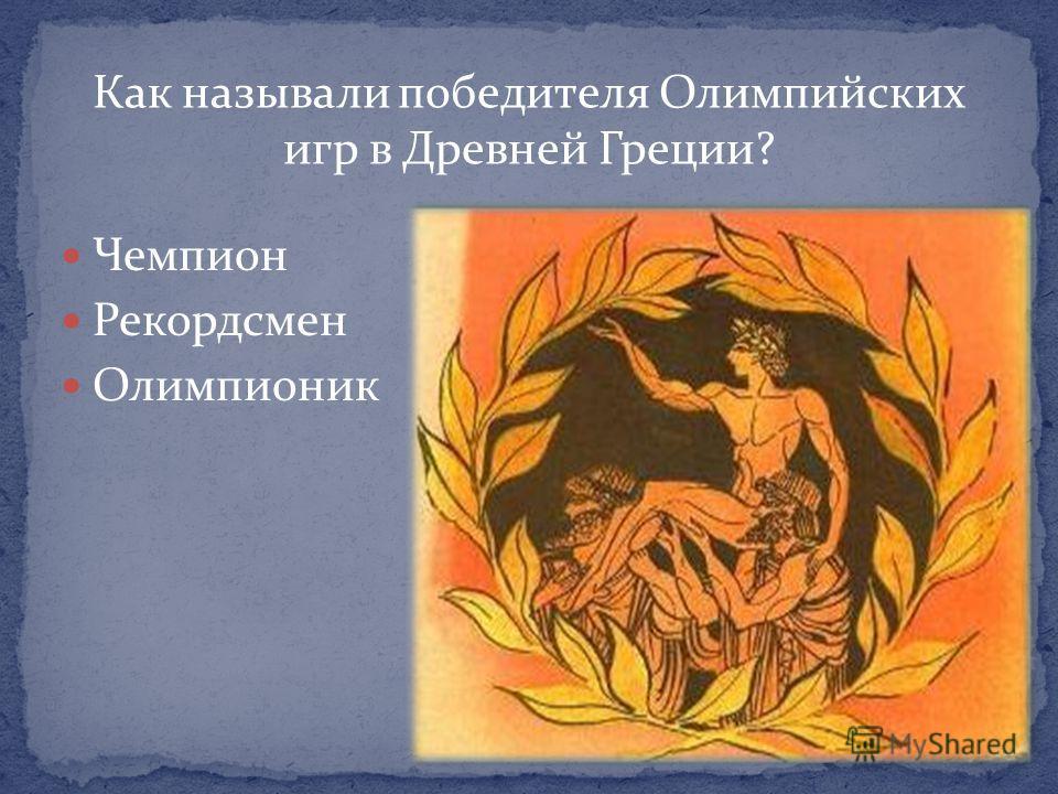 Как называли победителя Олимпийских игр в Древней Греции? Чемпион Рекордсмен Олимпионик