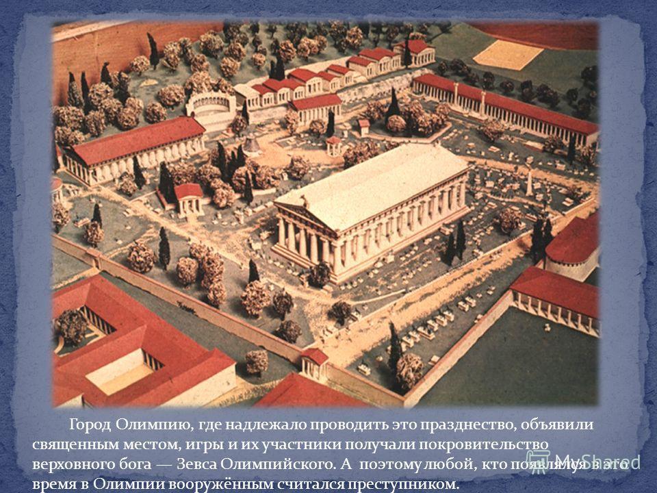 Город Олимпию, где надлежало проводить это празднество, объявили священным местом, игры и их участники получали покровительство верховного бога Зевса Олимпийского. А поэтому любой, кто появлялся в это время в Олимпии вооружённым считался преступником