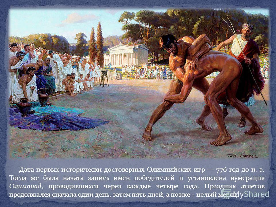 Дата первых исторически достоверных Олимпийских игр 776 год до н. э. Тогда же была начата запись имен победителей и установлена нумерация Олимпиад, проводившихся через каждые четыре года. Праздник атлетов продолжался сначала один день, затем пять дне