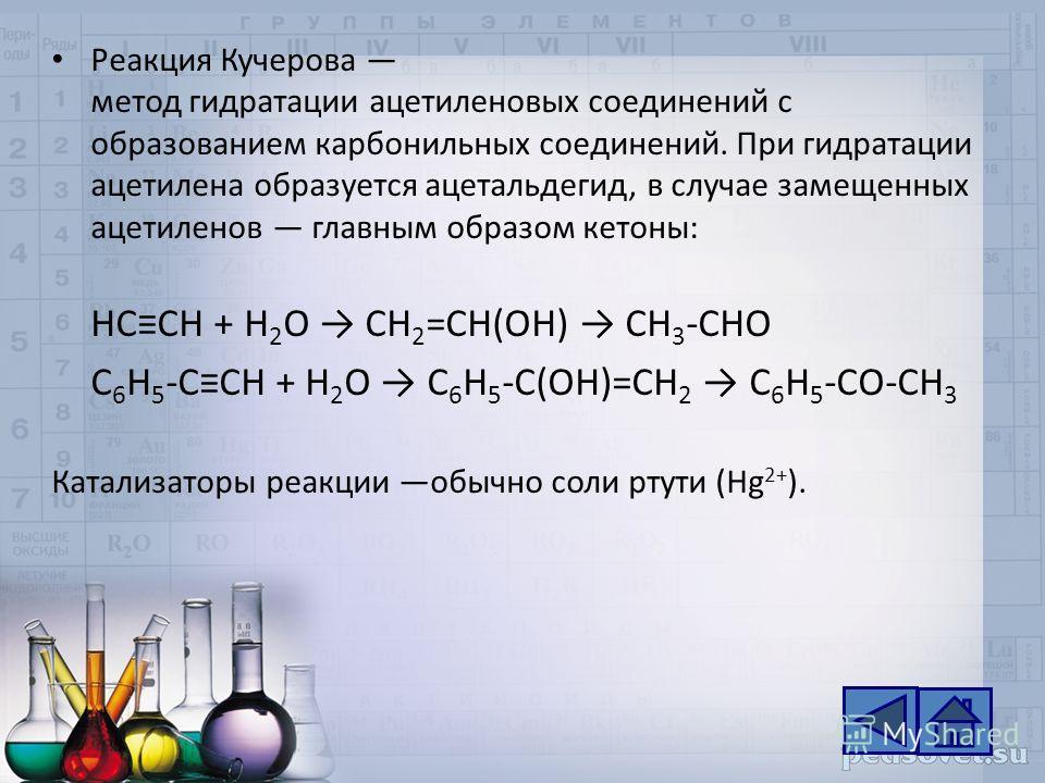 Реакция Кучерова метод гидратации ацетиленовых соединений с образованием карбонильных соединений. При гидратации ацетилена образуется ацетальдегид, в случае замещенных ацетиленов главным образом кетоны: HCCH + H 2 O CH 2 =CH(OH) CH 3 -CHO C 6 H 5 -CC