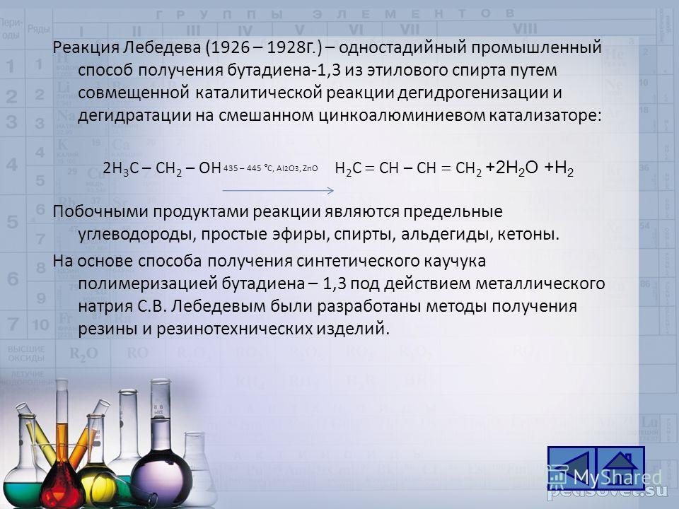 Реакция Лебедева (1926 – 1928 г. ) – одностадийный промышленный способ получения бутадиена-1,3 из этилового спирта путем совмещенной каталитической реакции дегидрогенизации и дегидратации на смешанном цинкоалюминиевом катализаторе: 2H 3 C – CH 2 – OH