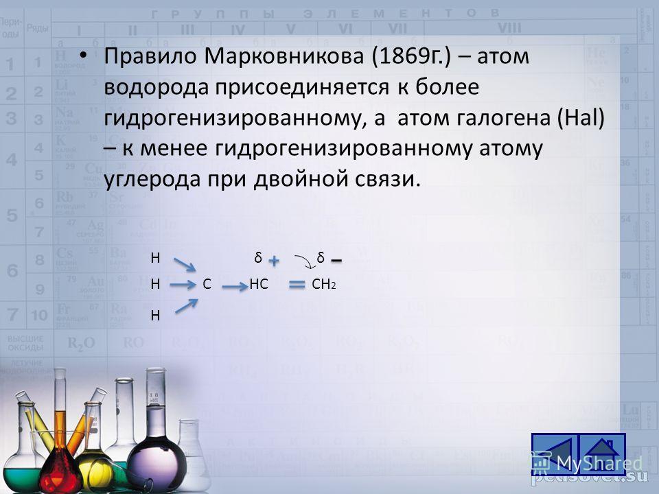Правило Марковникова (1869 г. ) – атом водорода присоединяется к более гидрогенизированному, а атом галогена (Hal) – к менее гидрогенизированному атому углерода при двойной связи. H H HCHCCH 2 δδ