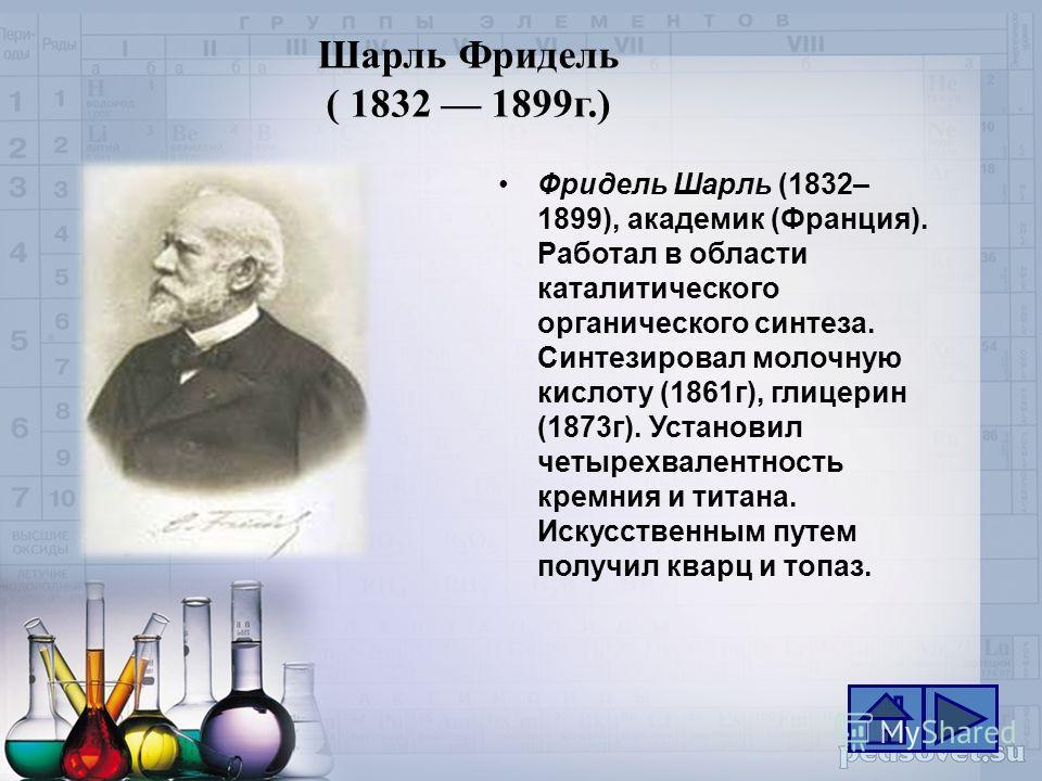 Шарль Фридель ( 1832 1899г.) Фридель Шарль (1832– 1899), академик (Франция). Работал в области каталитического органического синтеза. Синтезировал молочную кислоту (1861г), глицерин (1873г). Установил четырехвалентность кремния и титана. Искусственны