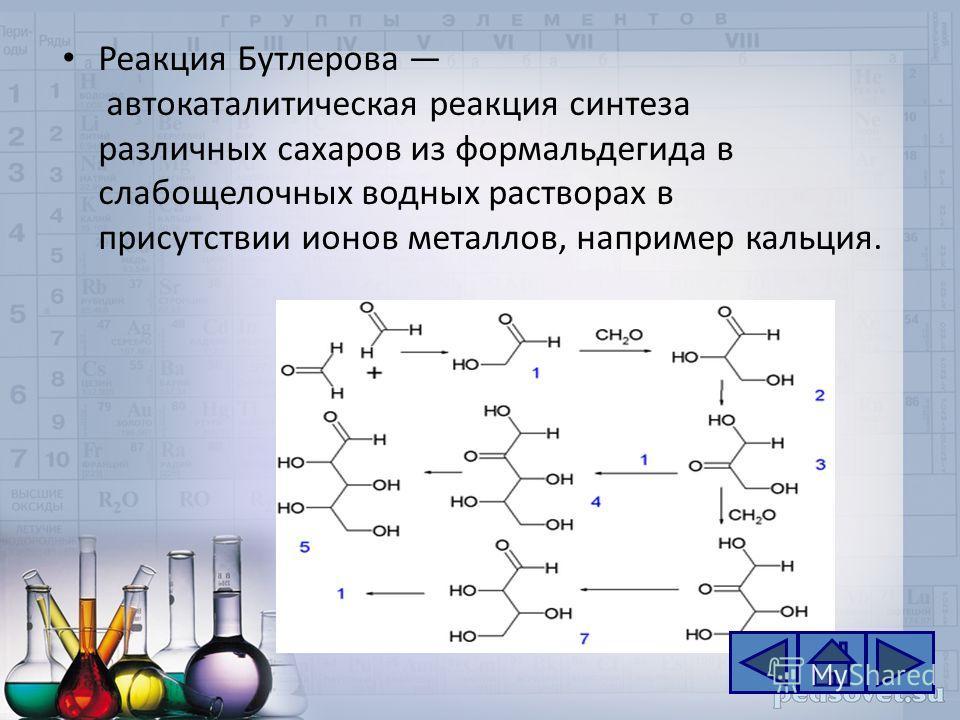 Реакция Бутлерова автокаталитическая реакция синтеза различных сахаров из формальдегида в слабощелочных водных растворах в присутствии ионов металлов, например кальция.