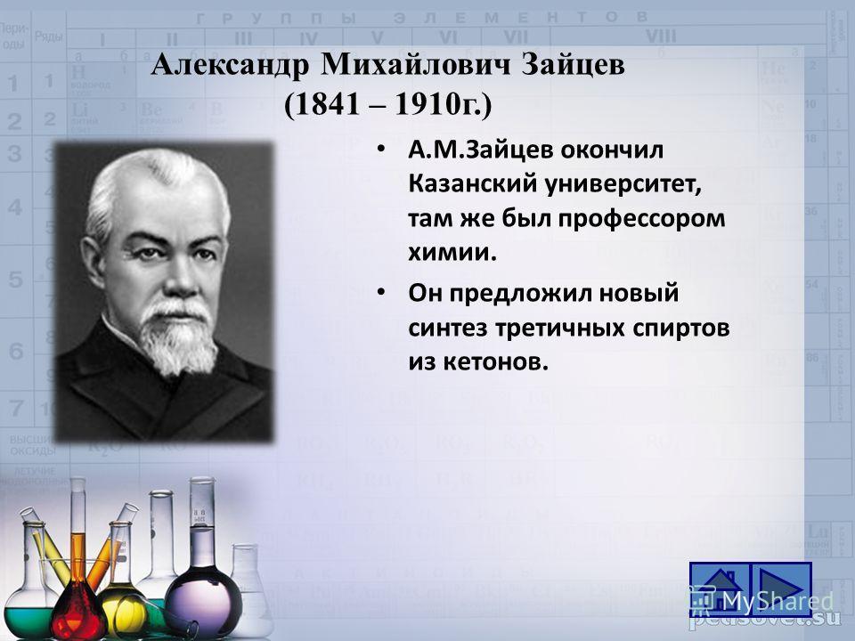 Александр Михайлович Зайцев (1841 – 1910г.) А.М.Зайцев окончил Казанский университет, там же был профессором химии. Он предложил новый синтез третичных спиртов из кетонов.
