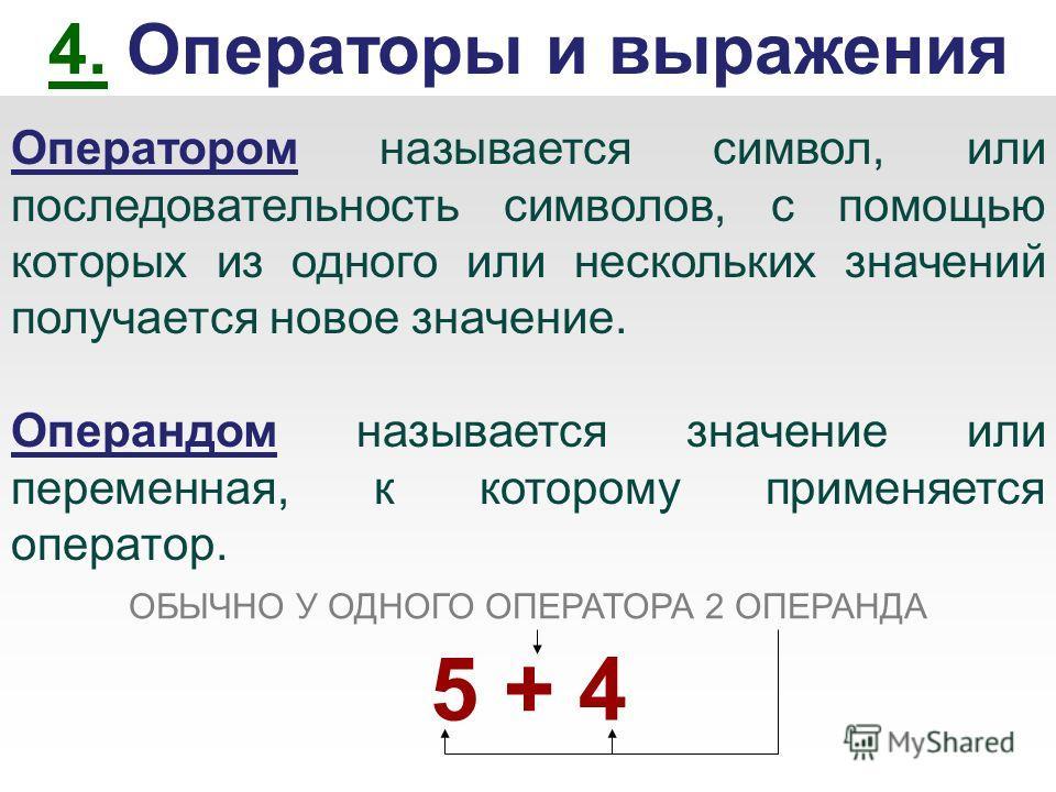 4. Операторы и выражения Оператором называется символ, или последовательность символов, с помощью которых из одного или нескольких значений получается новое значение. Операндом называется значение или переменная, к которому применяется оператор. ОБЫЧ