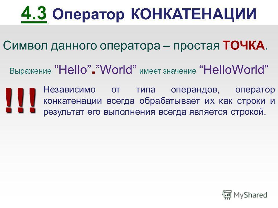 4.3 Оператор КОНКАТЕНАЦИИ Символ данного оператора – простая ТОЧКА. Выражение Hello. World имеет значение HelloWorld Независимо от типа операндов, оператор конкатенации всегда обрабатывает их как строки и результат его выполнения всегда является стро