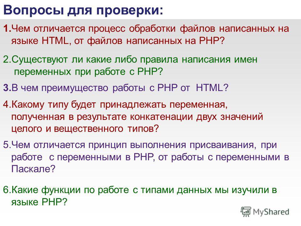 1.Чем отличается процесс обработки файлов написанных на языке HTML, от файлов написанных на PHP? Вопросы для проверки: 2.Существуют ли какие либо правила написания имен переменных при работе с PHP? 3.В чем преимущество работы с PHP от HTML? 4.Какому