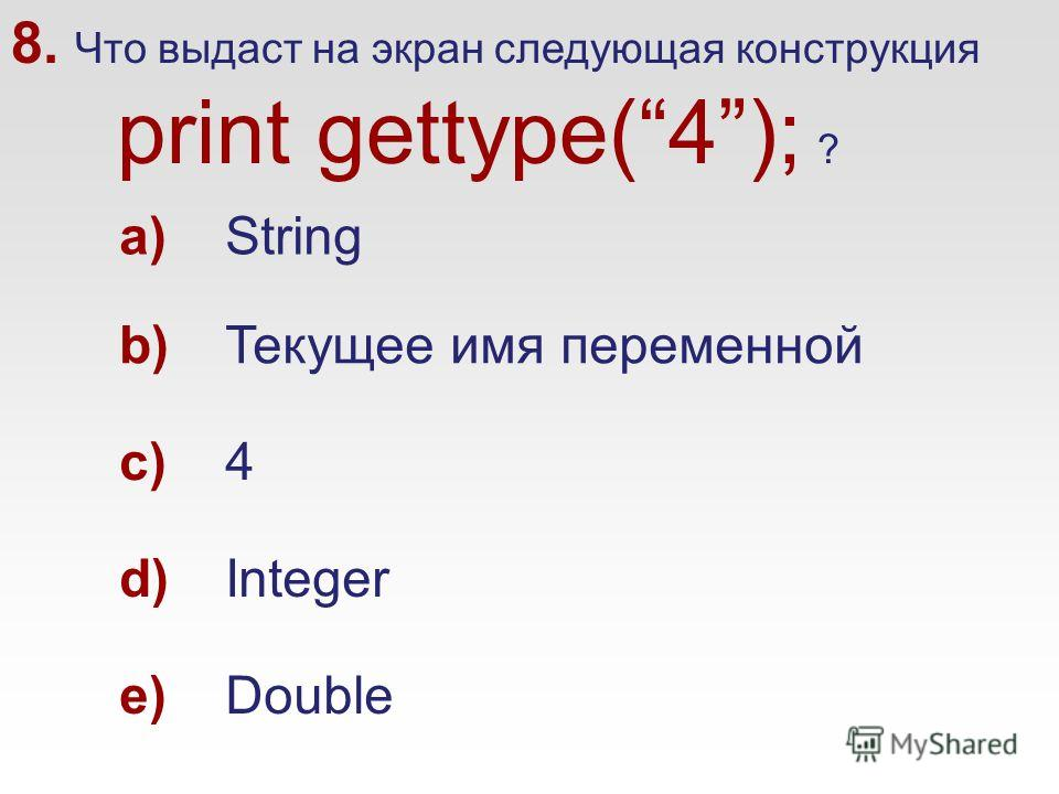 8. Что выдаст на экран следующая конструкция print gettype(4); ? a)String b)Текущее имя переменной c)4 d)Integer e)Double