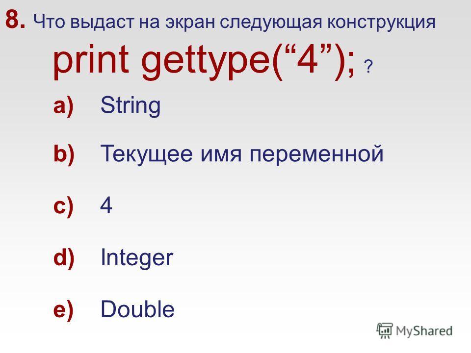 8. Что выдаст на экран следующая конструкция print gettype(4); ? a)String b)Текущее имя переменной c)4 d)Integer e)Double
