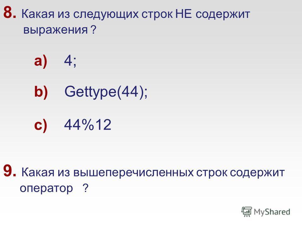 8. Какая из следующих строк НЕ содержит выражения ? a)4; b)Gettype(44); c)44%12 9. Какая из вышеперечисленных строк содержит оператор ?
