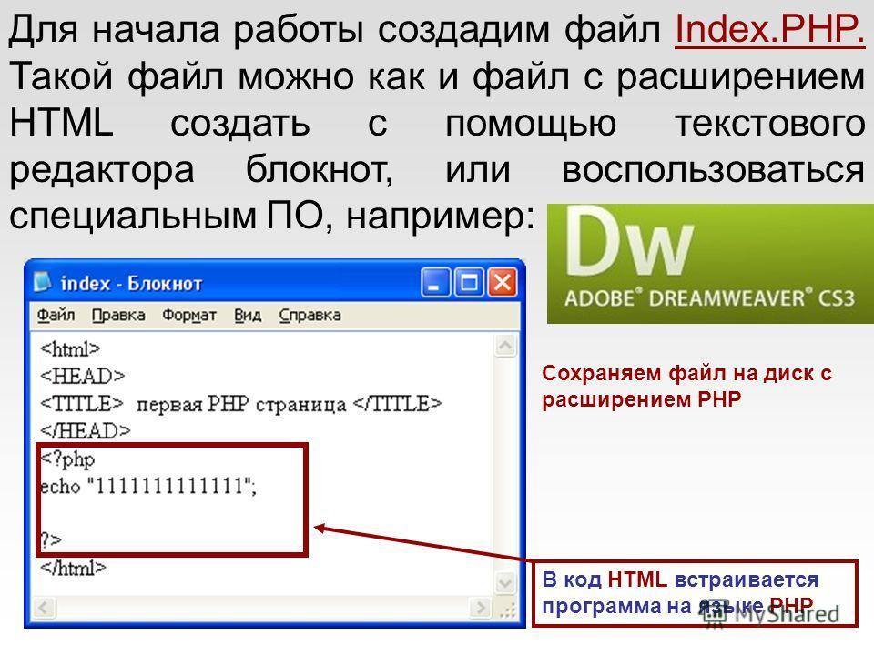 Для начала работы создадим файл Index.PHP. Такой файл можно как и файл с расширением HTML создать с помощью текстового редактора блокнот, или воспользоваться специальным ПО, например: Сохраняем файл на диск с расширением PHP В код HTML встраивается п