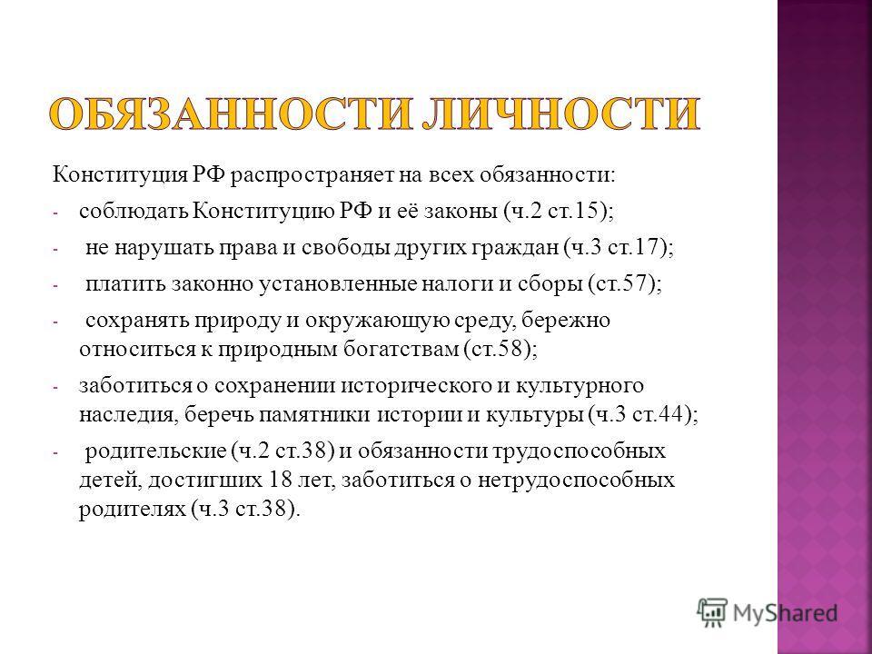Конституция РФ распространяет на всех обязанности: - соблюдать Конституцию РФ и её законы (ч.2 ст.15); - не нарушать права и свободы других граждан (ч.3 ст.17); - платить законно установленные налоги и сборы (ст.57); - сохранять природу и окружающую