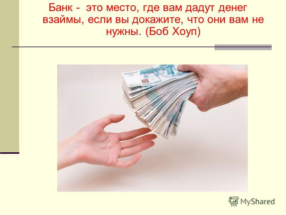 Банк - это место, где вам дадут денег взаймы, если вы докажите, что они вам не нужны. (Боб Хоуп)
