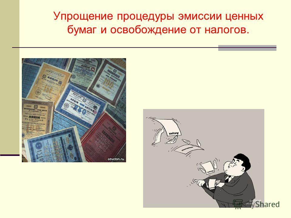 Упрощение процедуры эмиссии ценных бумаг и освобождение от налогов.