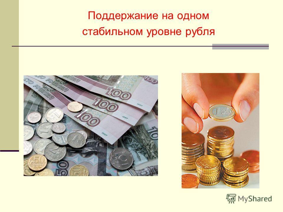 Поддержание на одном стабильном уровне рубля