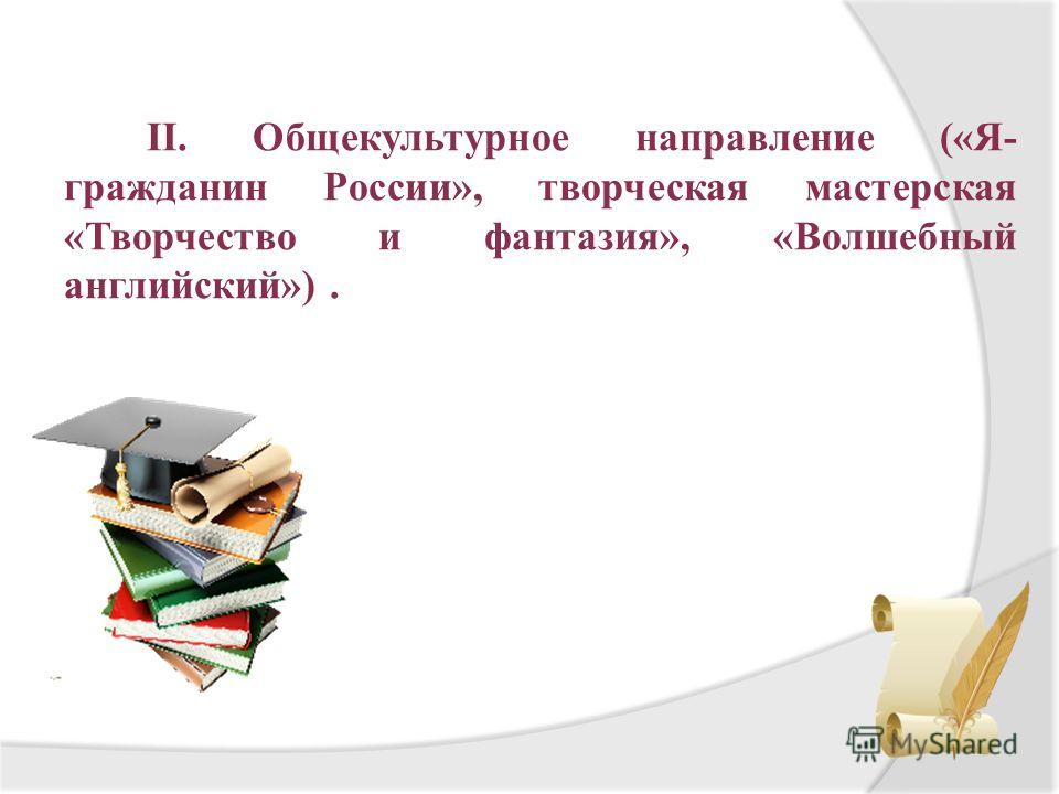II. Общекультурное направление («Я- гражданин России», творческая мастерская «Творчество и фантазия», «Волшебный английский»).