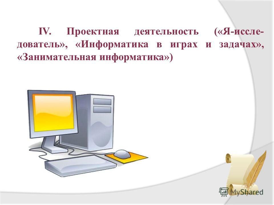 IV. Проектная деятельность («Я-иссле- дователь», «Информатика в играх и задачах», «Занимательная информатика»)