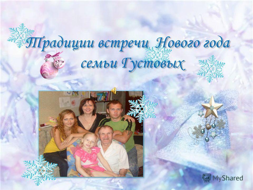 Традиции встречи Нового года семьи Густовых Традиции встречи Нового года семьи Густовых