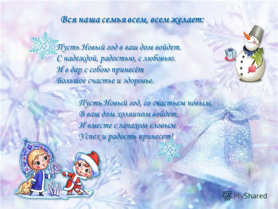 Вся наша семья всем, всем желает: Пусть Новый год в ваш дом войдет. С надеждой, радостью, с любовью. И в дар с собою принесёт Большое счастье и здоровье. Пусть Новый год, со счастьем новым, В ваш дом хозяином войдет, И вместе с запахом еловым Успех и