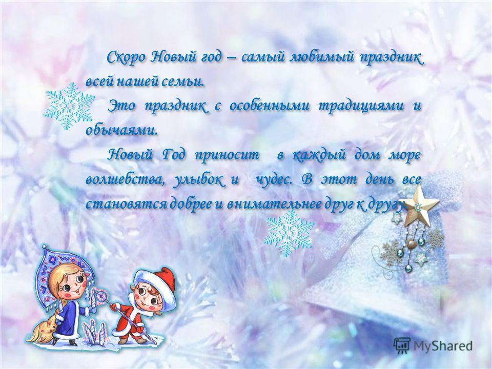 Скоро Новый год – самый любимый праздник всей нашей семьи. Это праздник с особенными традициями и обычаями. Новый Год приносит в каждый дом море волшебства, улыбок и чудес. В этот день все становятся добрее и внимательнее друг к другу. Скоро Новый го