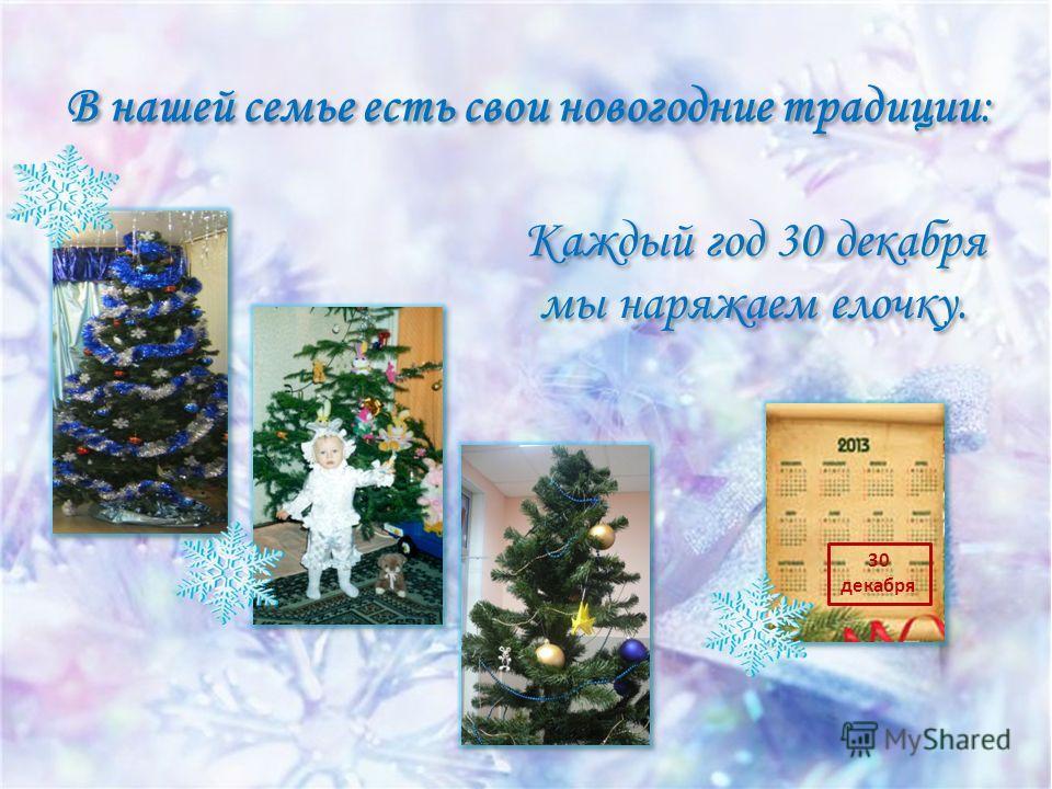 В нашей семье есть свои новогодние традиции: Каждый год 30 декабря мы наряжаем елочку. Каждый год 30 декабря мы наряжаем елочку. 30 декабря