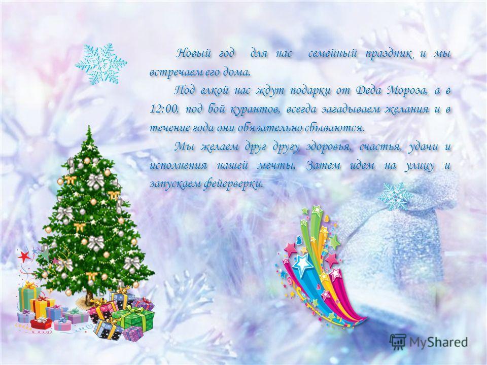 Новый год для нас семейный праздник и мы встречаем его дома. Под елкой нас ждут подарки от Деда Мороза, а в 12:00, под бой курантов, всегда загадываем желания и в течение года они обязательно сбываются. Мы желаем друг другу здоровья, счастья, удачи и