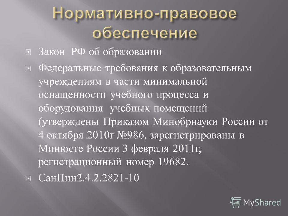 Закон РФ об образовании Федеральные требования к образовательным учреждениям в части минимальной оснащенности учебного процесса и оборудования учебных помещений ( утверждены Приказом Минобрнауки России от 4 октября 2010 г 986, зарегистрированы в Миню