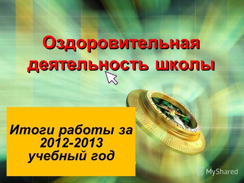 LOGO Оздоровительная деятельность школы Итоги работы за 2012-2013 учебный год
