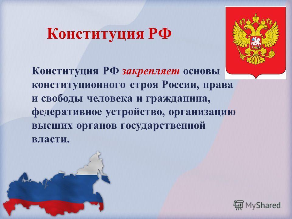 Конституция РФ закрепляет основы конституционного строя России, права и свободы человека и гражданина, федеративное устройство, организацию высших органов государственной власти. Конституция РФ
