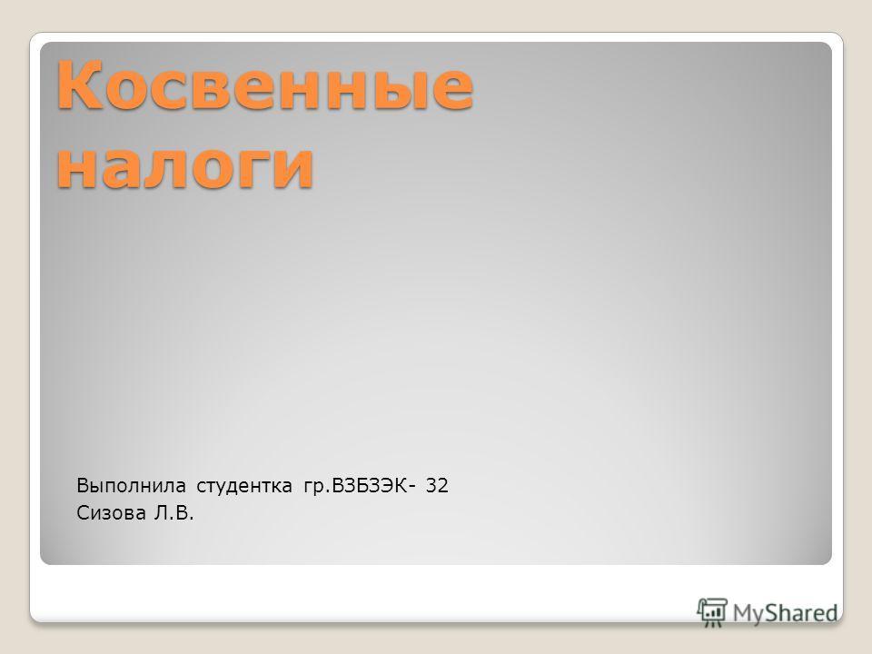 Косвенные налоги Выполнила студентка гр.ВЗБЗЭК- 32 Сизова Л.В.