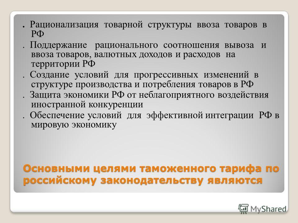 Основными целями таможенного тарифа по российскому законодательству являются. Рационализация товарной структуры ввоза товаров в РФ. Поддержание рационального соотношения вывоза и ввоза товаров, валютных доходов и расходов на территории РФ. Создание у