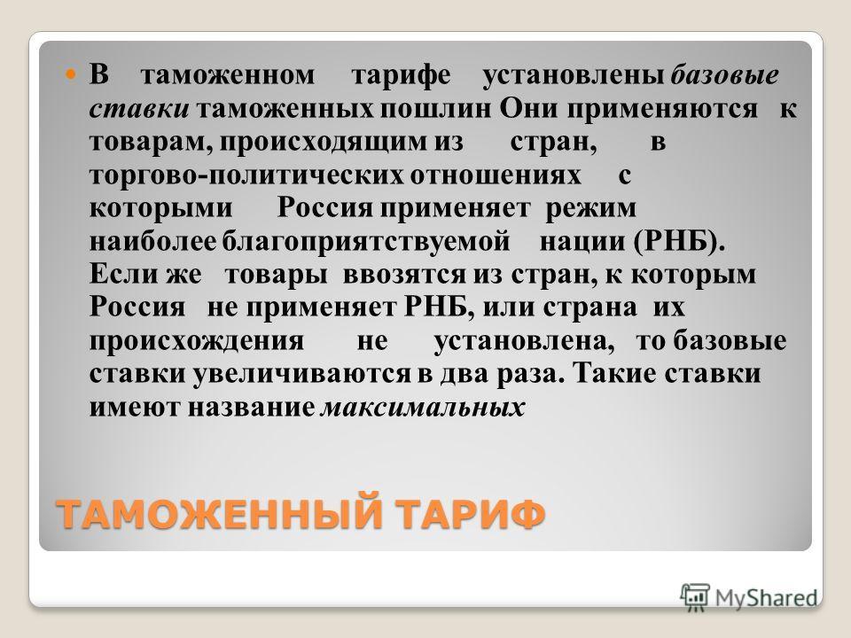ТАМОЖЕННЫЙ ТАРИФ В таможенном тарифе установлены базовые ставки таможенных пошлин Они применяются к товарам, происходящим из стран, в торгово-политических отношениях с которыми Россия применяет режим наиболее благоприятствуемой нации (РНБ). Если же т