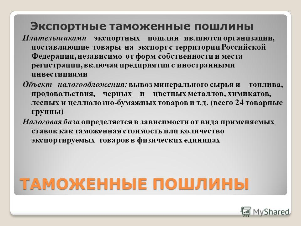 ТАМОЖЕННЫЕ ПОШЛИНЫ Экспортные таможенные пошлины Плательщиками экспортных пошлин являются организации, поставляющие товары на экспорт с территории Российской Федерации, независимо от форм собственности и места регистрации, включая предприятия с иност