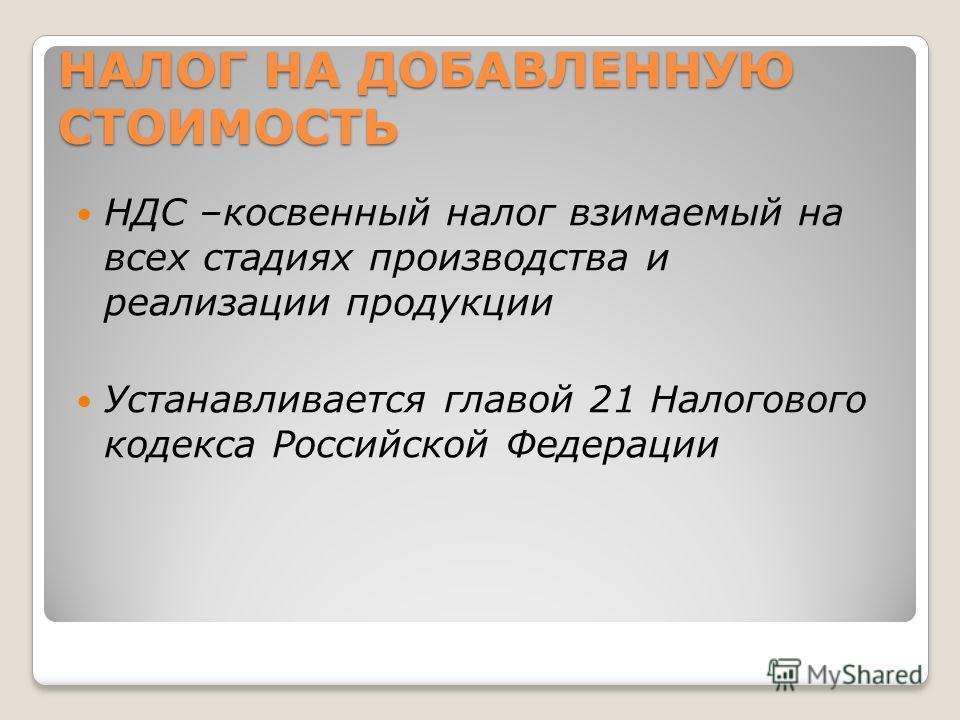 НАЛОГ НА ДОБАВЛЕННУЮ СТОИМОСТЬ НДС –косвенный налог взимаемый на всех стадиях производства и реализации продукции Устанавливается главой 21 Налогового кодекса Российской Федерации