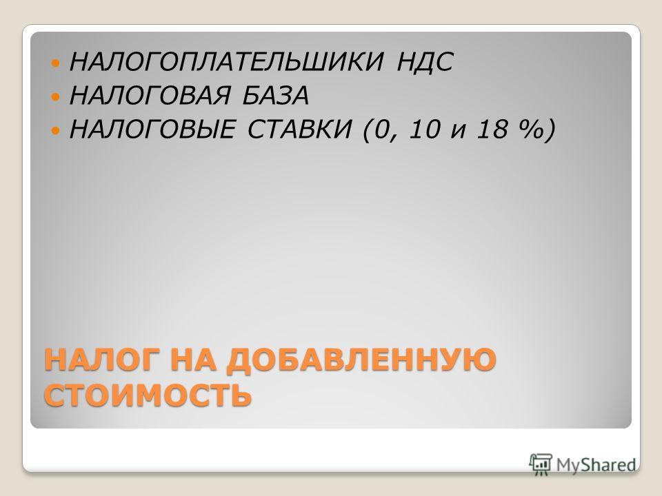НАЛОГ НА ДОБАВЛЕННУЮ СТОИМОСТЬ НАЛОГОПЛАТЕЛЬШИКИ НДС НАЛОГОВАЯ БАЗА НАЛОГОВЫЕ СТАВКИ (0, 10 и 18 %)