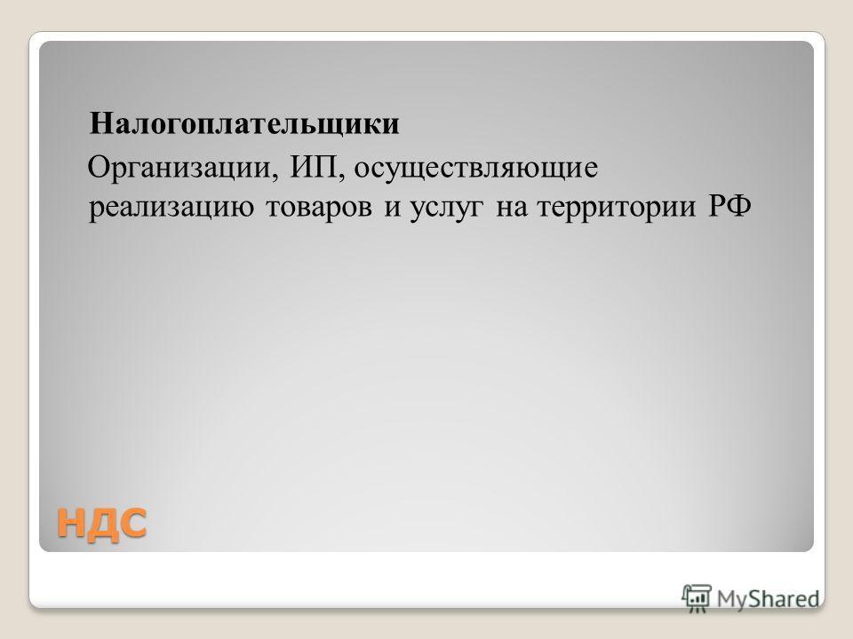НДС Налогоплательщики Организации, ИП, осуществляющие реализацию товаров и услуг на территории РФ