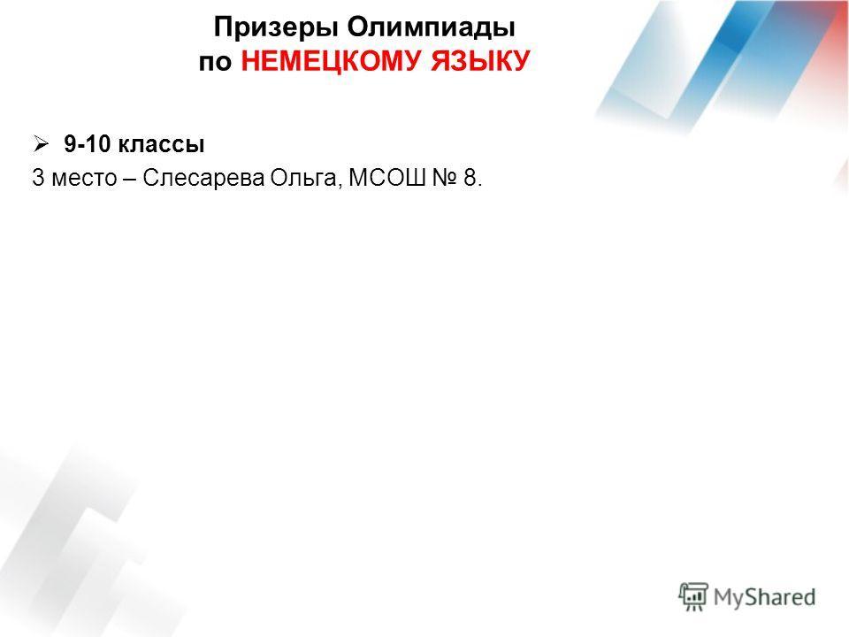 Призеры Олимпиады по НЕМЕЦКОМУ ЯЗЫКУ 9-10 классы 3 место – Слесарева Ольга, МСОШ 8.