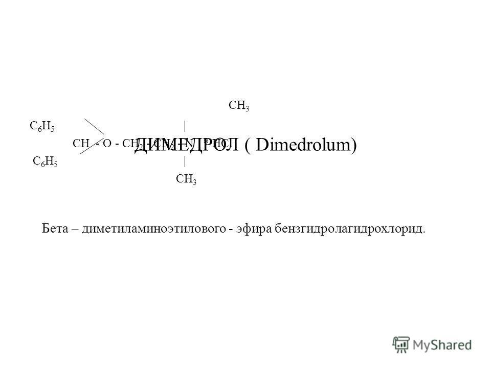 ДИМЕДРОЛ ( Dimedrolum) CH 3 C 6 H 5 | CH - O - CH 2 - CH 2 - N * HCl C 6 H 5 | CH 3 Бета – диметиламиноэтилового - эфира бензгидролагидрохлорид.