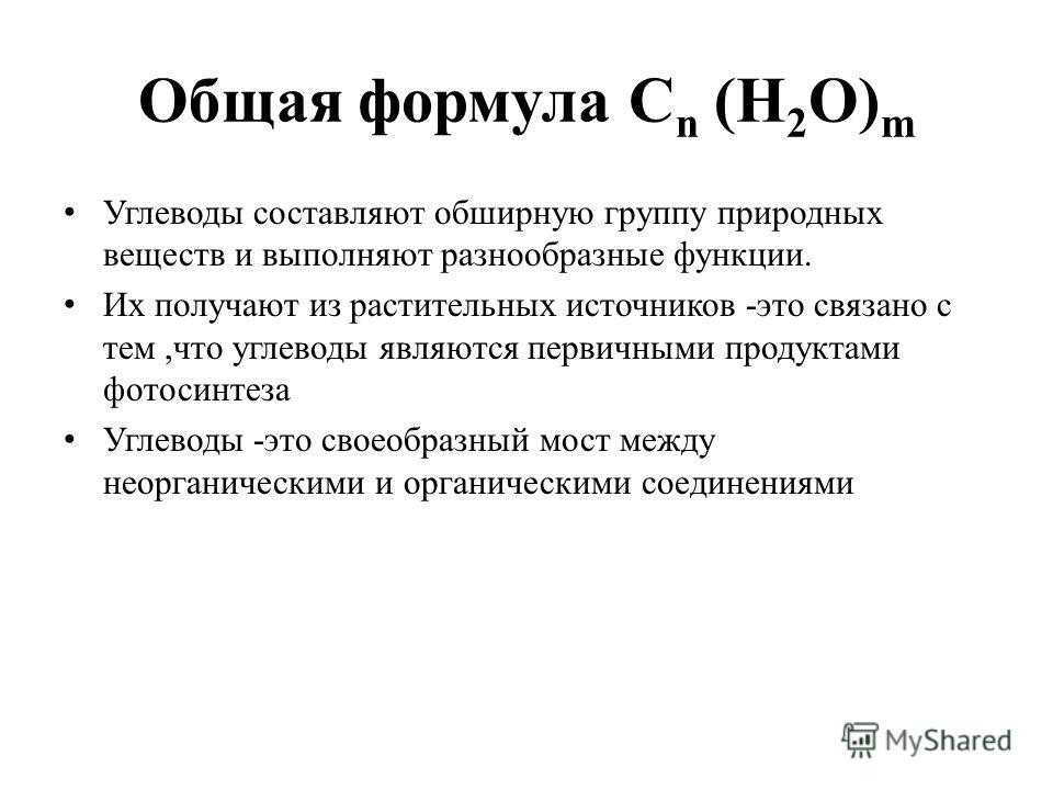 Общая формула С n (H 2 O) m Углеводы составляют обширную группу природных веществ и выполняют разнообразные функции. Их получают из растительных источников -это связано с тем,что углеводы являются первичными продуктами фотосинтеза Углеводы -это своео