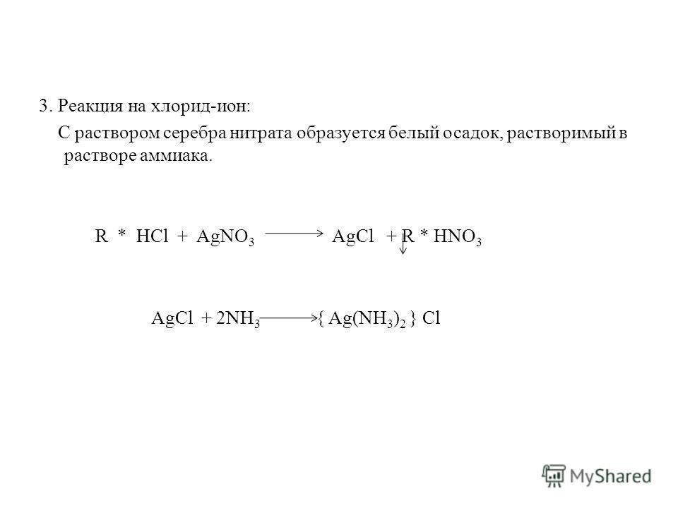 3. Реакция на хлорид-ион: С раствором серебра нитрата образуется белый осадок, растворимый в растворе аммиака. R * HCl + AgNO 3 AgCl + R * HNO 3 AgCl + 2NH 3 { Ag(NH 3 ) 2 } Cl