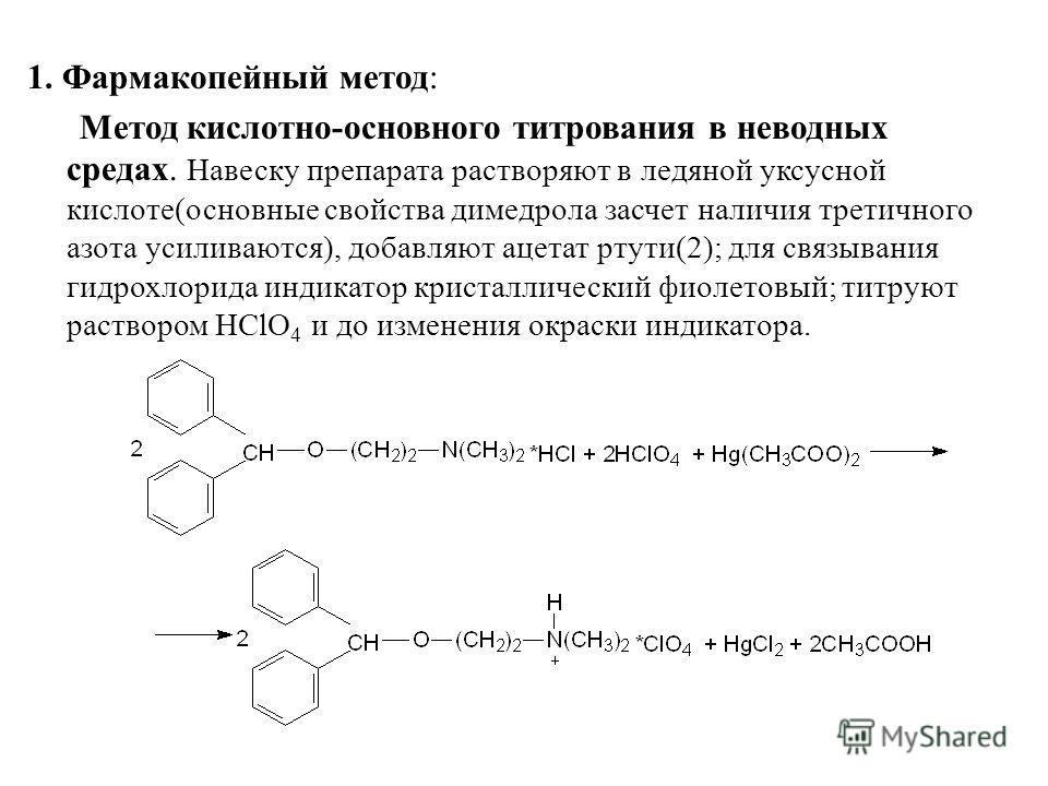 1. Фармакопейный метод: Метод кислотно-основного титрования в неводных средах. Навеску препарата растворяют в ледяной уксусной кислоте(основные свойства димедрола засчет наличия третичного азота усиливаются), добавляют ацетат ртути(2); для связывания