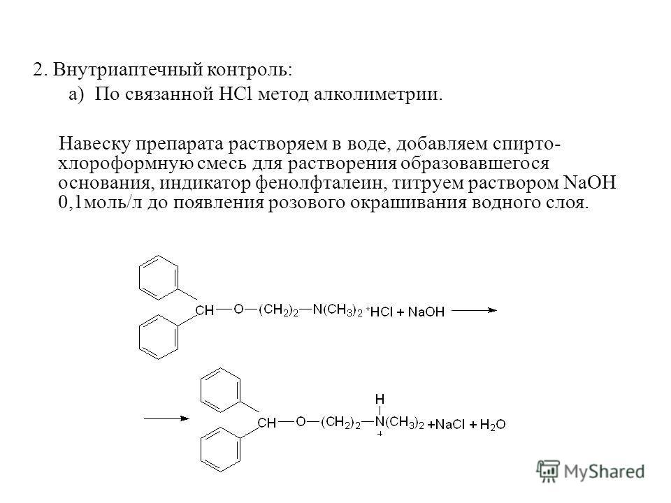 2. Внутриаптечный контроль: а) По связанной HCl метод алколиметрии. Навеску препарата растворяем в воде, добавляем спирто- хлороформную смесь для растворения образовавшегося основания, индикатор фенолфталеин, титруем раствором NaOH 0,1моль/л до появл