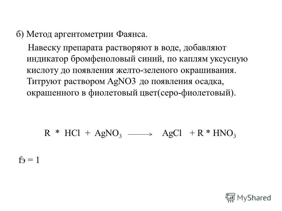 б) Метод аргентометрии Фаянса. Навеску препарата растворяют в воде, добавляют индикатор бромфеноловый синий, по каплям уксусную кислоту до появления желто-зеленого окрашивания. Титруют раствором AgNO3 до появления осадка, окрашенного в фиолетовый цве