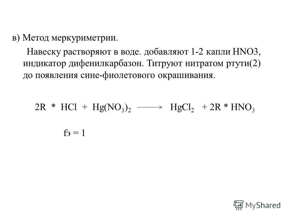 в) Метод меркуриметрии. Навеску растворяют в воде. добавляют 1-2 капли HNO3, индикатор дифенилкарбазон. Титруют нитратом ртути(2) до появления сине-фиолетового окрашивания. 2R * HCl + Hg(NO 3 ) 2 HgCl 2 + 2R * HNO 3 fэ = 1