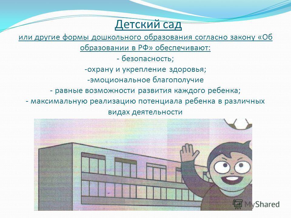 Детский сад или другие формы дошкольного образования согласно закону «Об образовании в РФ» обеспечивают: - безопасность; -охрану и укрепление здоровья; -эмоциональное благополучие - равные возможности развития каждого ребенка; - максимальную реализац